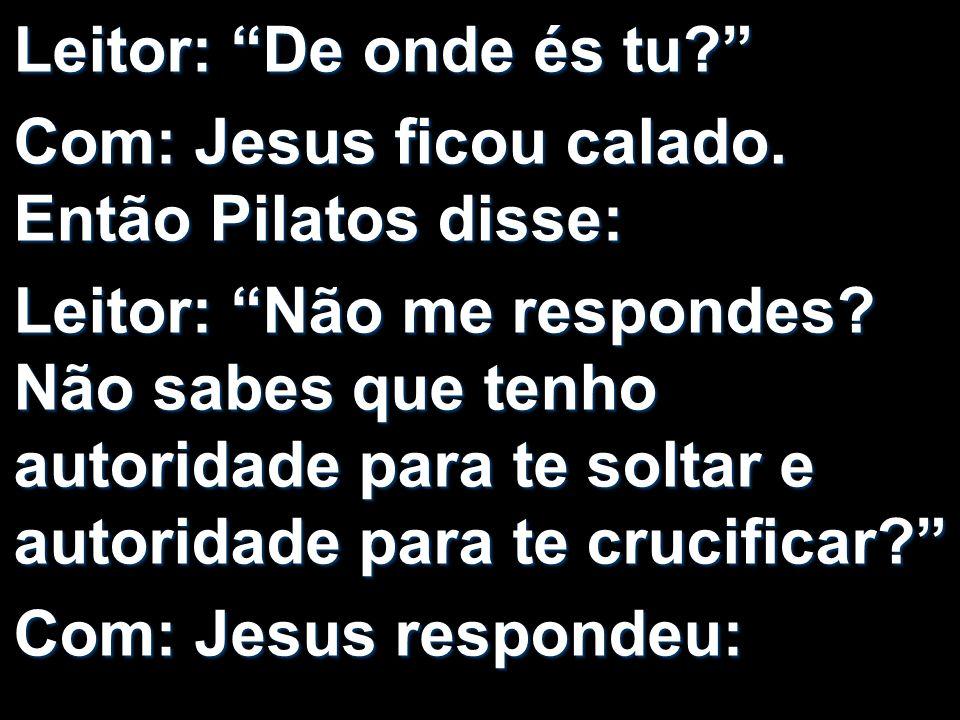 Leitor: De onde és tu Com: Jesus ficou calado. Então Pilatos disse: