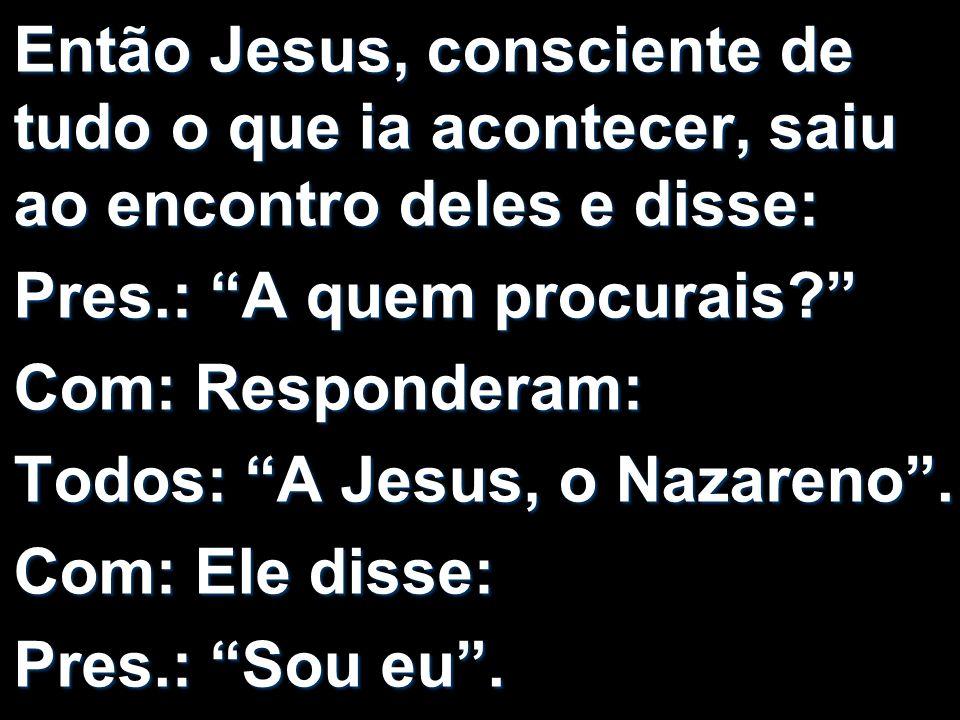 Então Jesus, consciente de tudo o que ia acontecer, saiu ao encontro deles e disse: