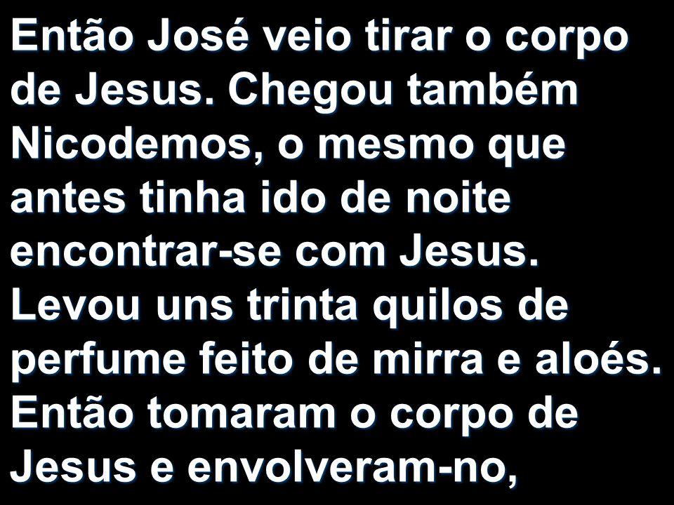 Então José veio tirar o corpo de Jesus