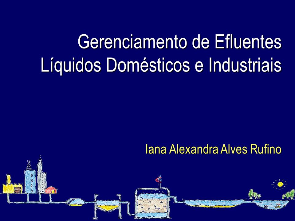 Gerenciamento de Efluentes Líquidos Domésticos e Industriais Iana Alexandra Alves Rufino