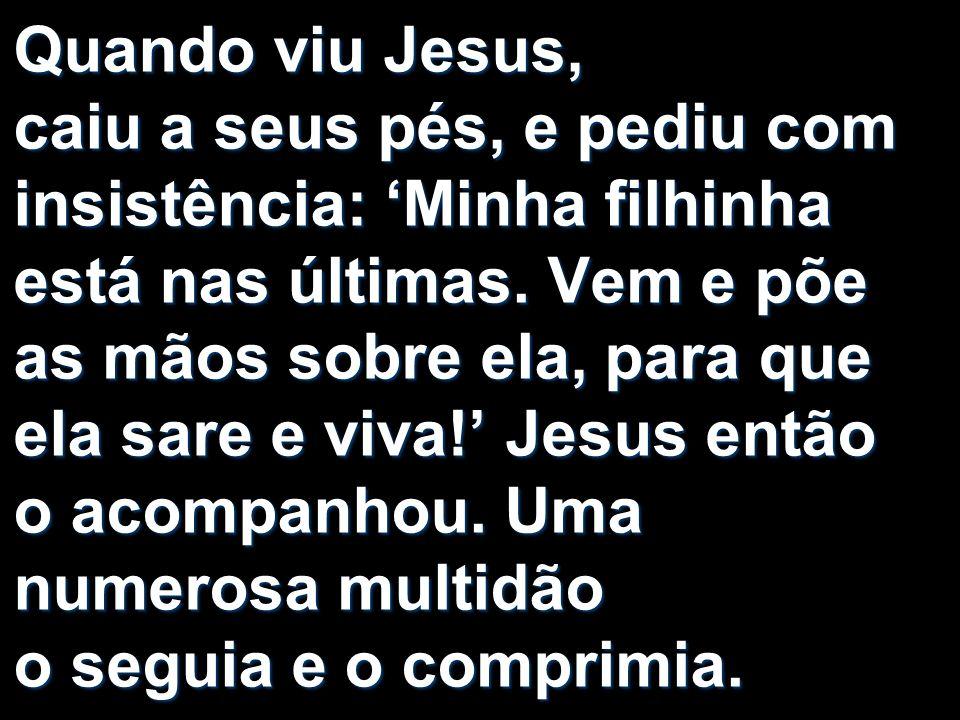 Quando viu Jesus, caiu a seus pés, e pediu com insistência: 'Minha filhinha está nas últimas.