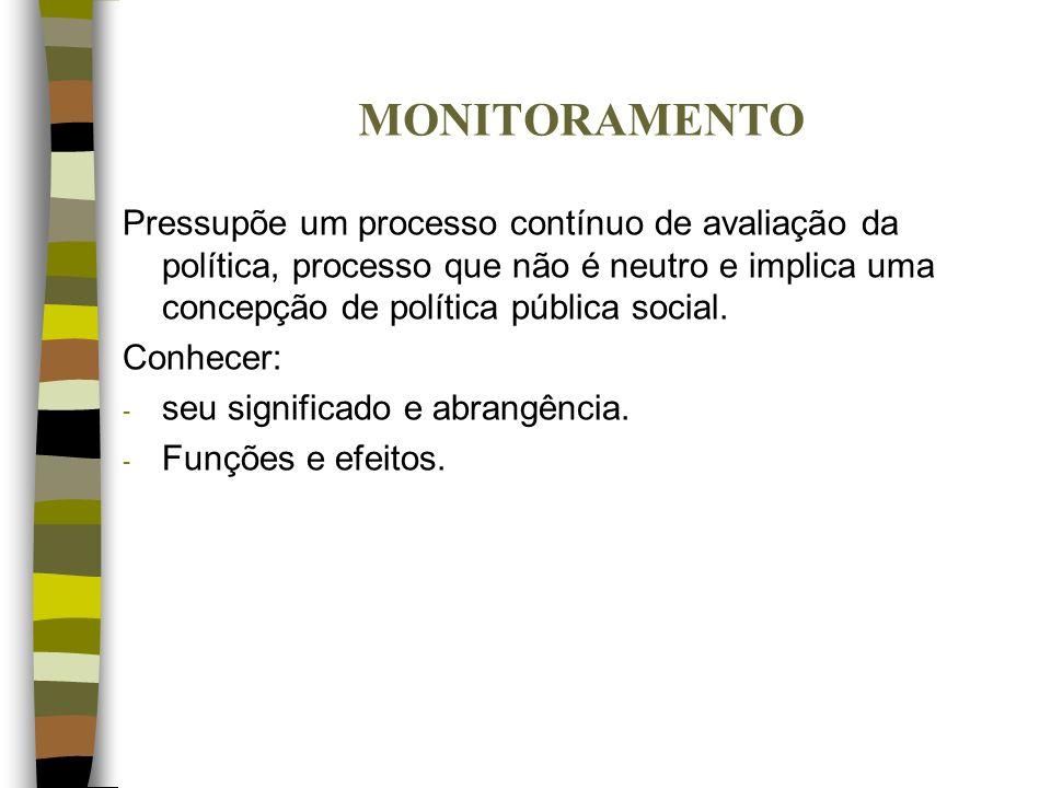 MONITORAMENTO Pressupõe um processo contínuo de avaliação da política, processo que não é neutro e implica uma concepção de política pública social.