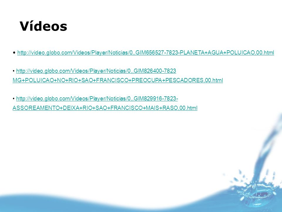 Vídeos http://video.globo.com/Videos/Player/Noticias/0,,GIM656527-7823-PLANETA+AGUA+POLUICAO,00.html.
