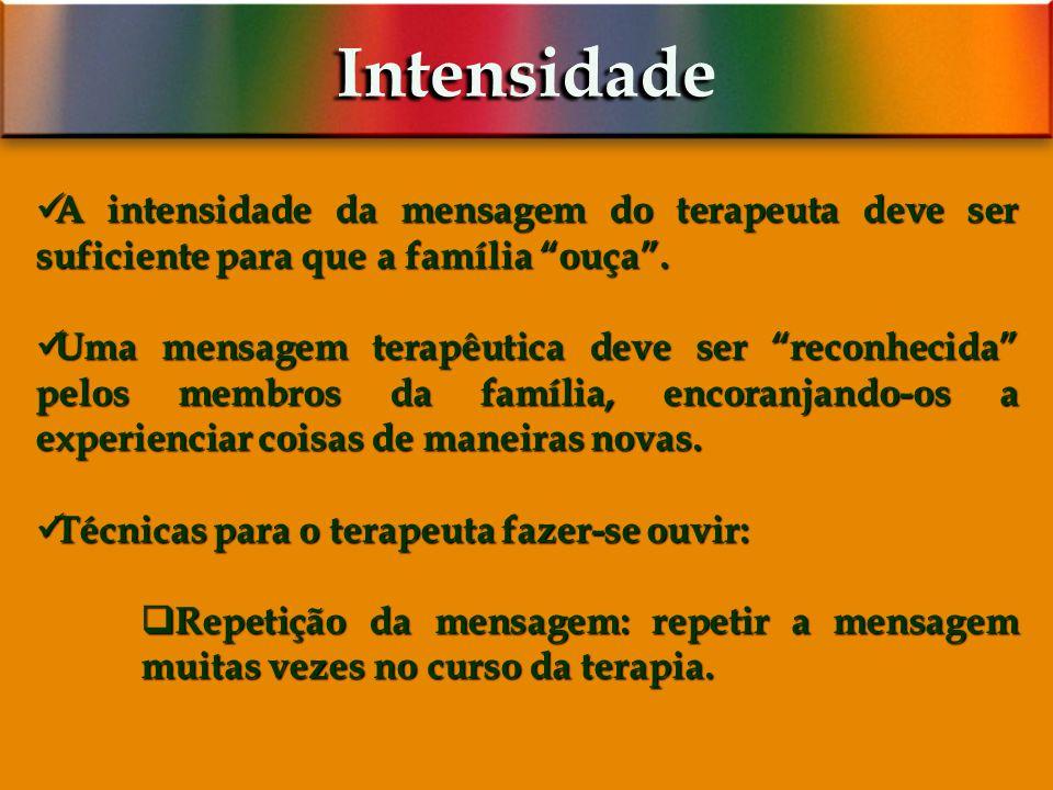 Intensidade A intensidade da mensagem do terapeuta deve ser suficiente para que a família ouça .