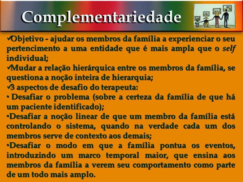 Complementariedade Objetivo - ajudar os membros da família a experienciar o seu pertencimento a uma entidade que é mais ampla que o self individual;