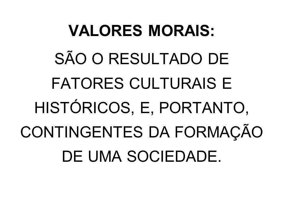 VALORES MORAIS:SÃO O RESULTADO DE FATORES CULTURAIS E HISTÓRICOS, E, PORTANTO, CONTINGENTES DA FORMAÇÃO DE UMA SOCIEDADE.