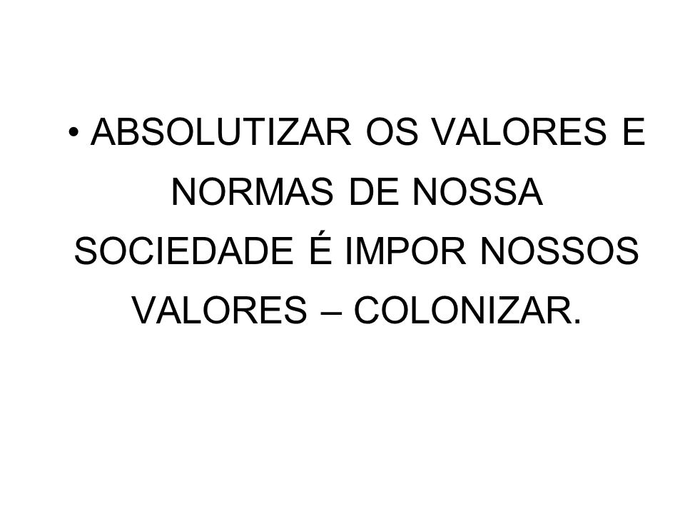 • ABSOLUTIZAR OS VALORES E NORMAS DE NOSSA SOCIEDADE É IMPOR NOSSOS VALORES – COLONIZAR.
