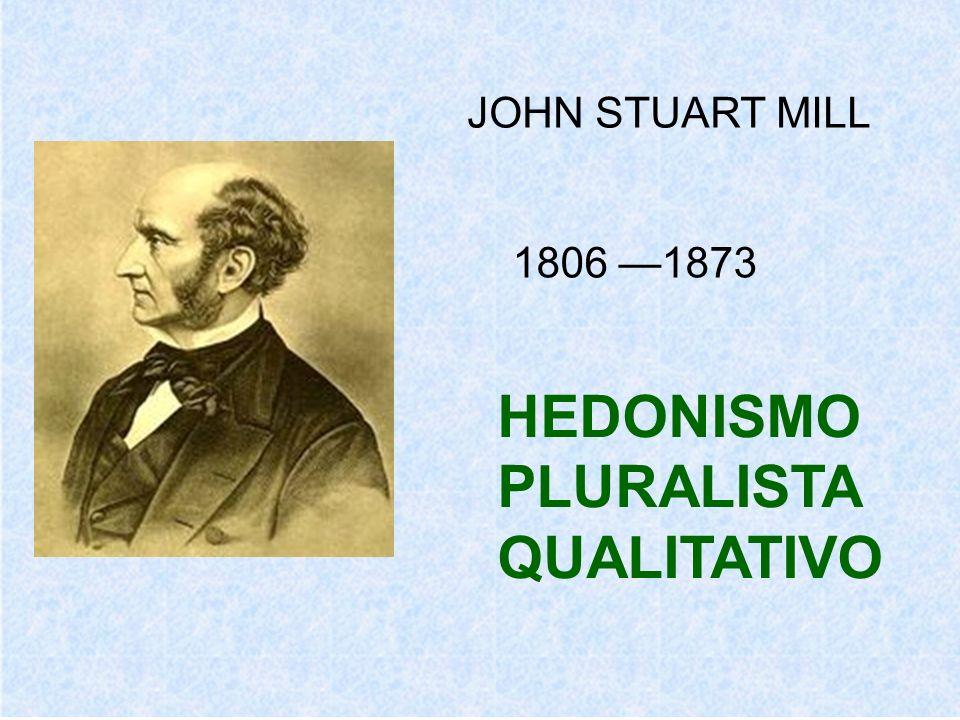JOHN STUART MILL 1806 —1873 HEDONISMO PLURALISTA QUALITATIVO