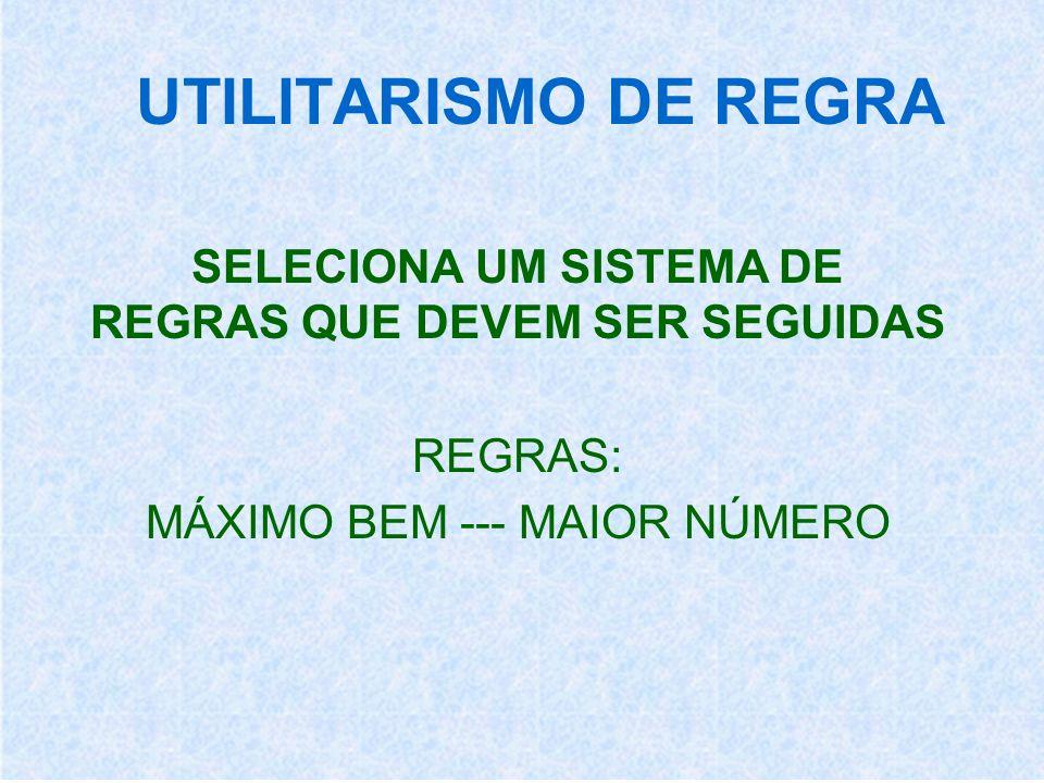 UTILITARISMO DE REGRA SELECIONA UM SISTEMA DE REGRAS QUE DEVEM SER SEGUIDAS.