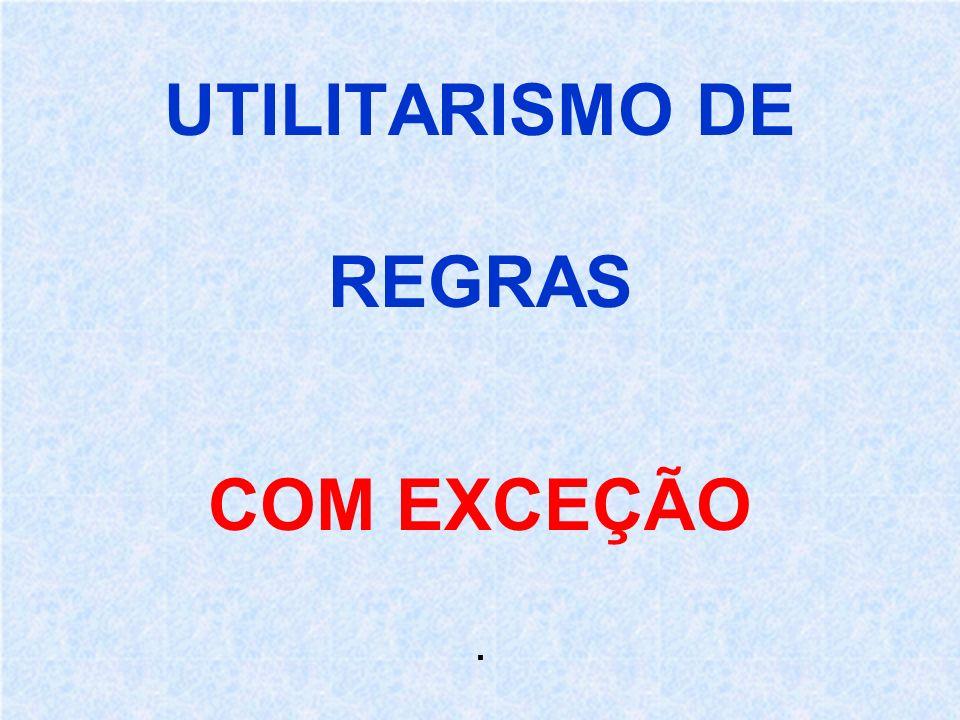 UTILITARISMO DE REGRAS COM EXCEÇÃO .