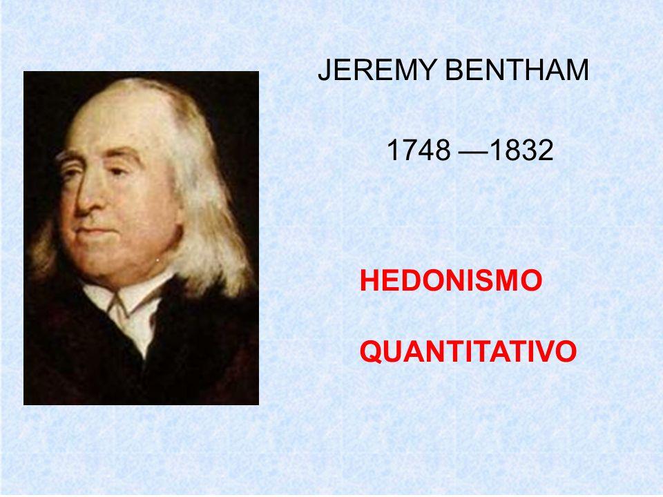 JEREMY BENTHAM 1748 —1832 HEDONISMO QUANTITATIVO