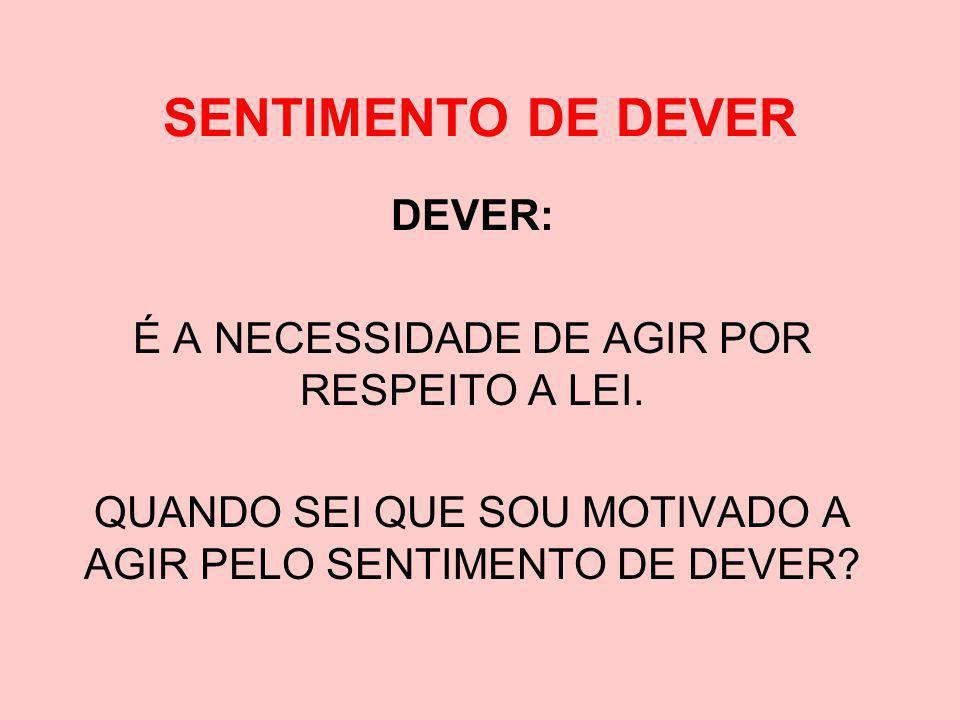 SENTIMENTO DE DEVER DEVER: É A NECESSIDADE DE AGIR POR RESPEITO A LEI.
