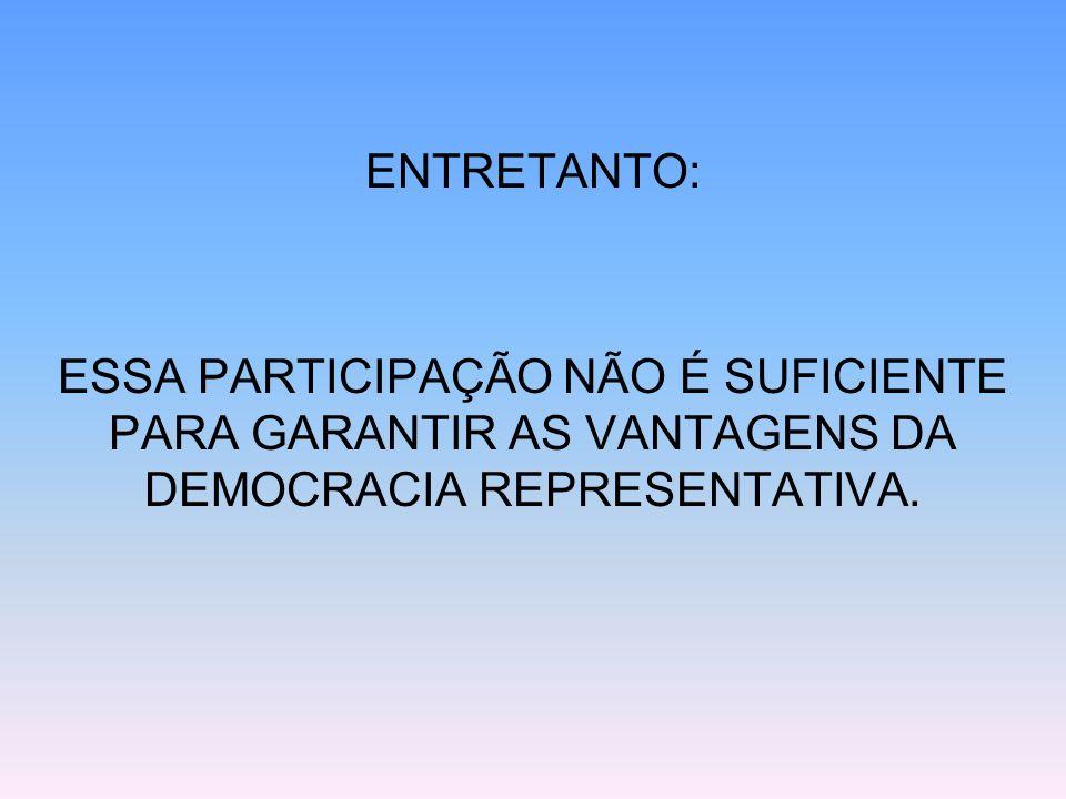 ENTRETANTO: ESSA PARTICIPAÇÃO NÃO É SUFICIENTE PARA GARANTIR AS VANTAGENS DA DEMOCRACIA REPRESENTATIVA.