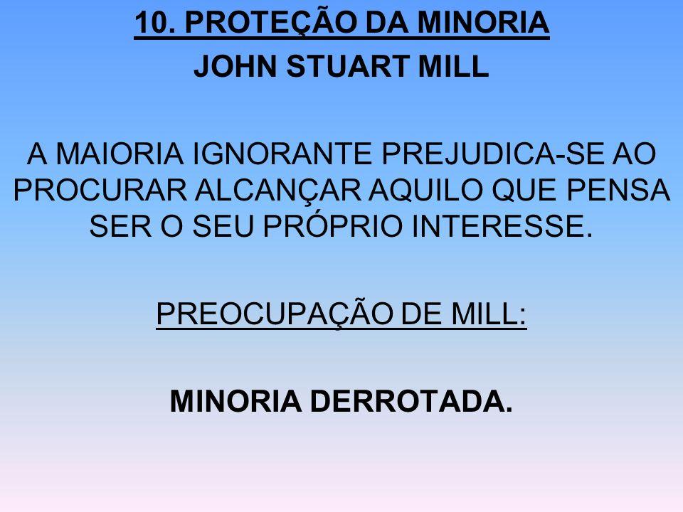 10. PROTEÇÃO DA MINORIA JOHN STUART MILL. A MAIORIA IGNORANTE PREJUDICA-SE AO PROCURAR ALCANÇAR AQUILO QUE PENSA SER O SEU PRÓPRIO INTERESSE.