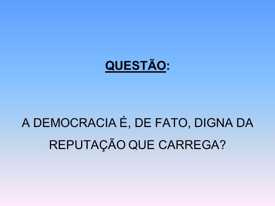 QUESTÃO: A DEMOCRACIA É, DE FATO, DIGNA DA REPUTAÇÃO QUE CARREGA