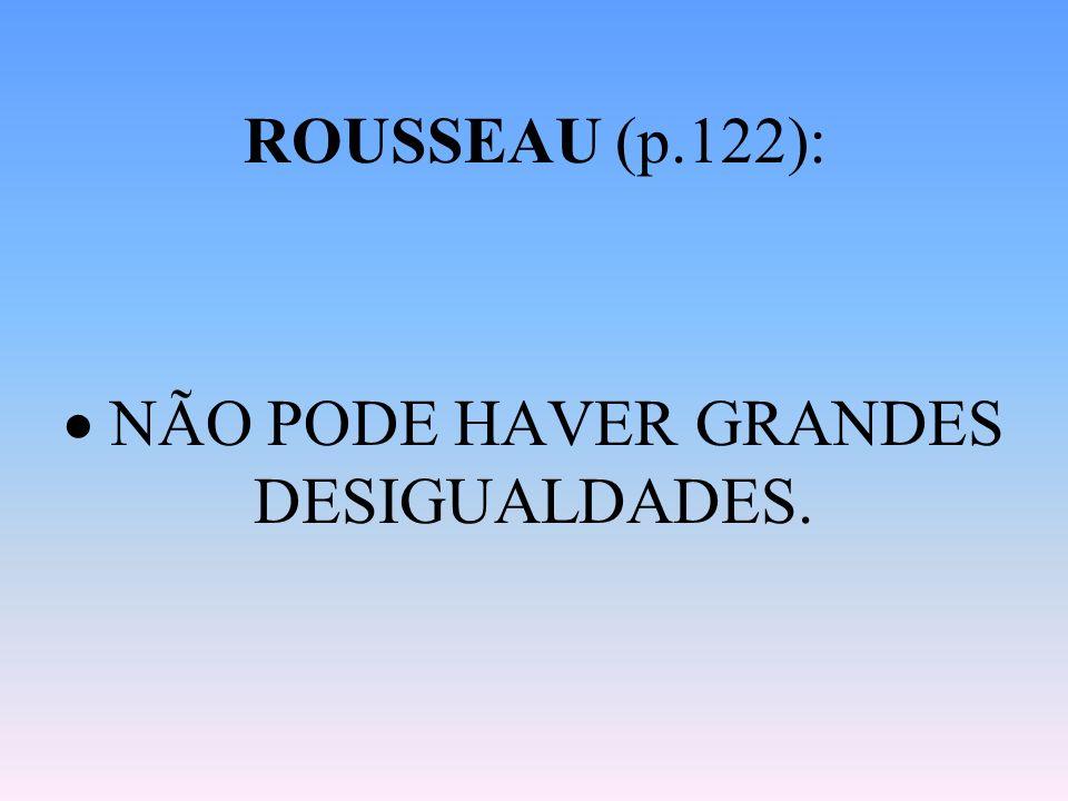 ROUSSEAU (p.122):  NÃO PODE HAVER GRANDES DESIGUALDADES.