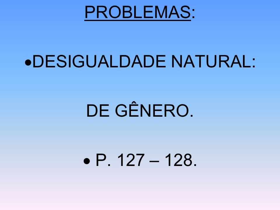PROBLEMAS: DESIGUALDADE NATURAL: DE GÊNERO.  P. 127 – 128.