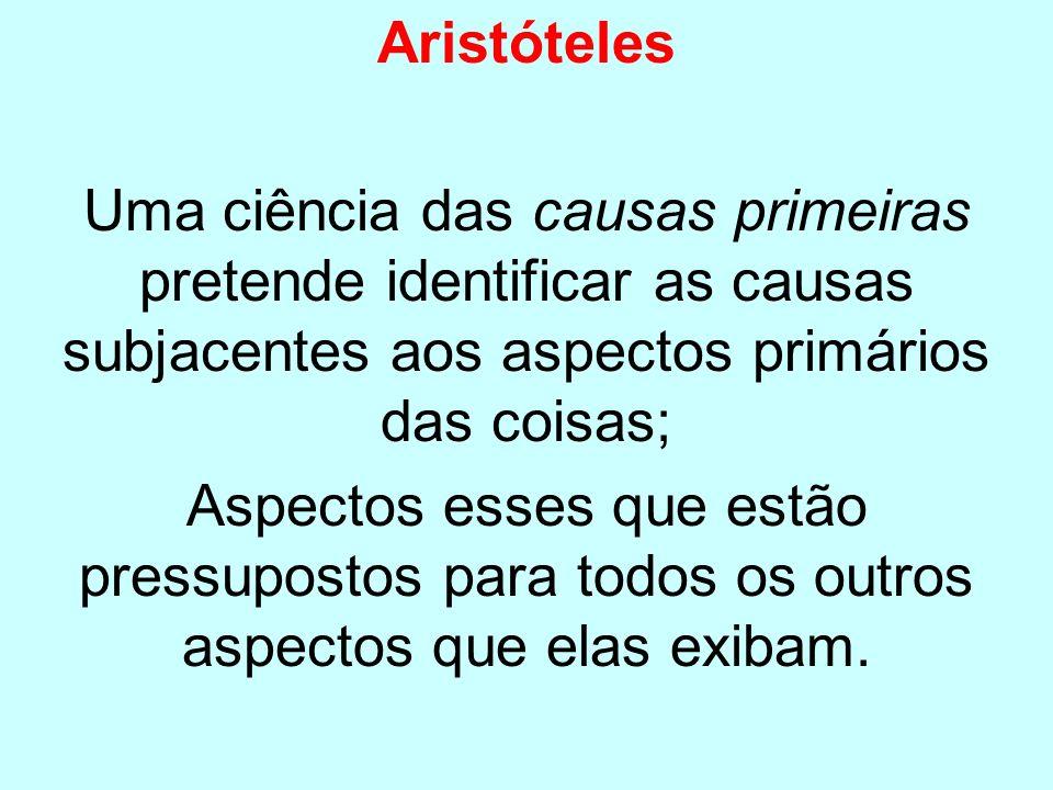 Aristóteles Uma ciência das causas primeiras pretende identificar as causas subjacentes aos aspectos primários das coisas;