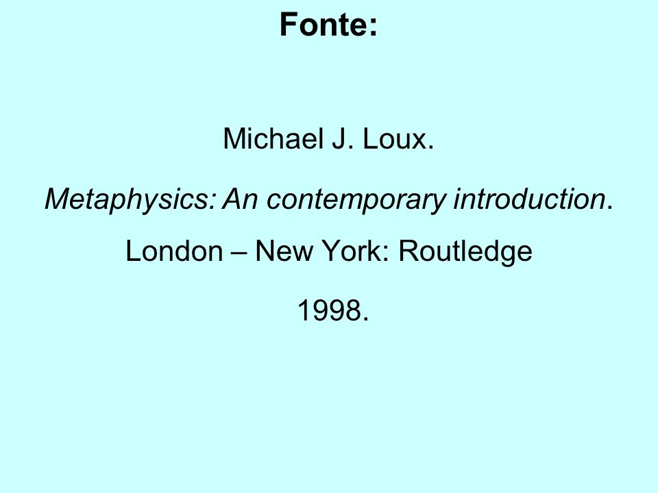 Fonte: Michael J. Loux. Metaphysics: An contemporary introduction.