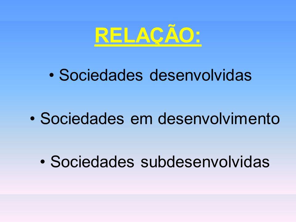 RELAÇÃO: • Sociedades desenvolvidas • Sociedades em desenvolvimento