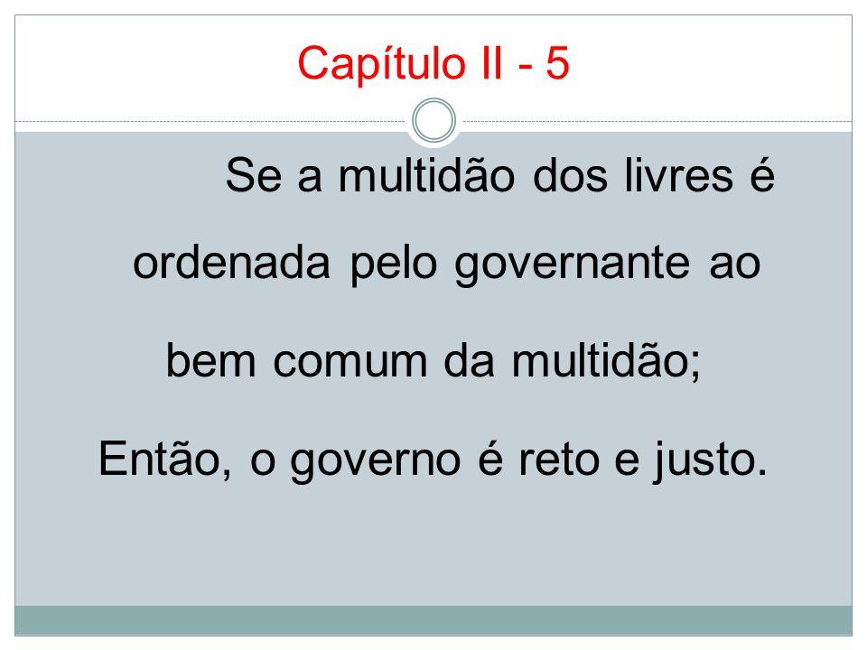 Capítulo II - 5 Se a multidão dos livres é ordenada pelo governante ao bem comum da multidão; Então, o governo é reto e justo.
