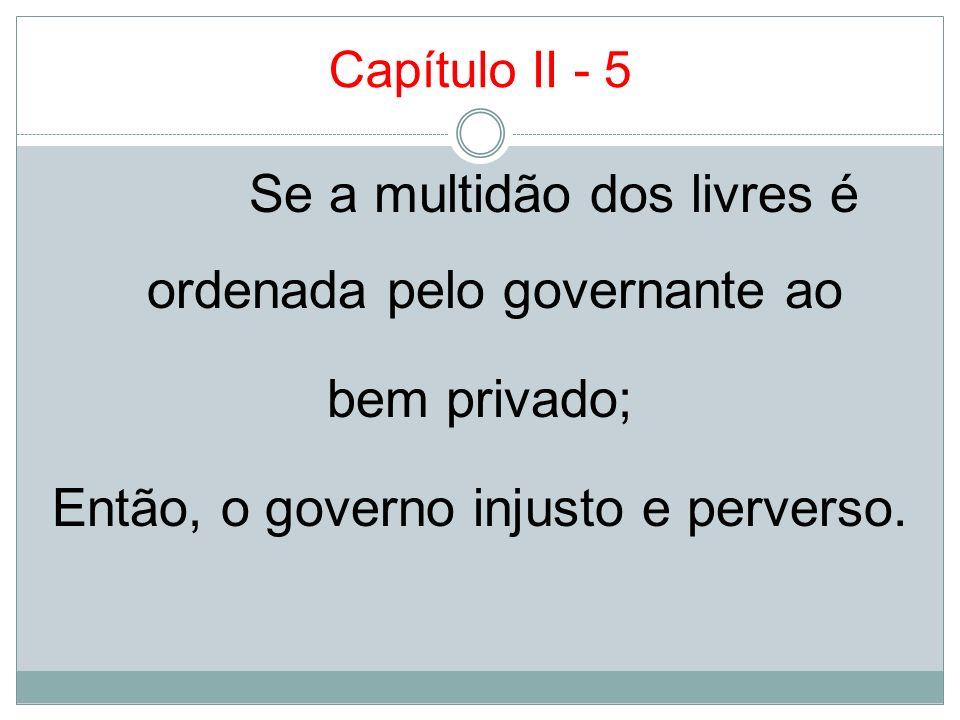 Capítulo II - 5 Se a multidão dos livres é ordenada pelo governante ao bem privado; Então, o governo injusto e perverso.