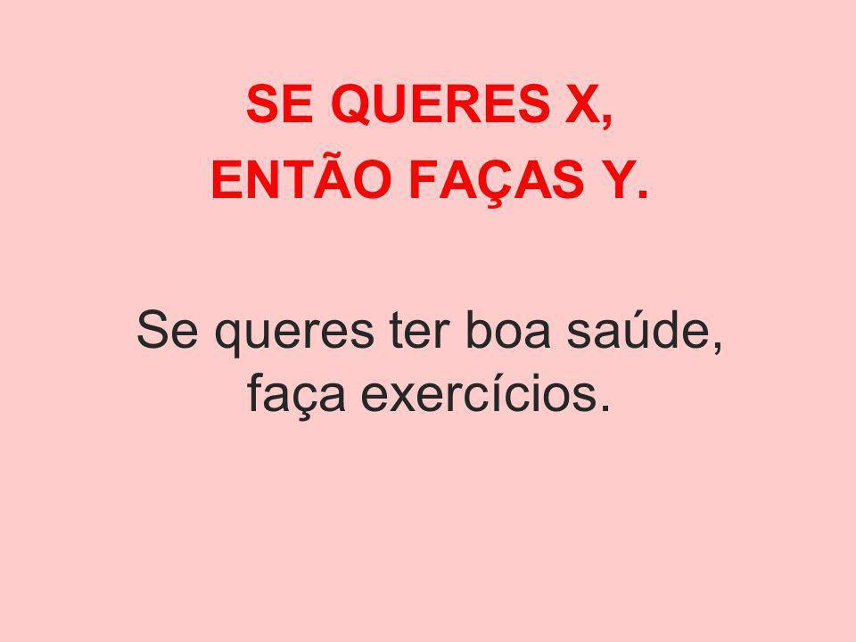 SE QUERES X, ENTÃO FAÇAS Y. Se queres ter boa saúde, faça exercícios.