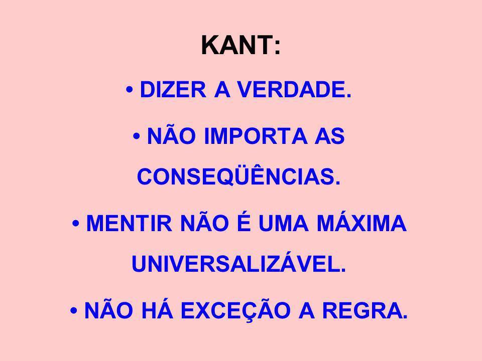KANT: • DIZER A VERDADE. • NÃO IMPORTA AS CONSEQÜÊNCIAS.