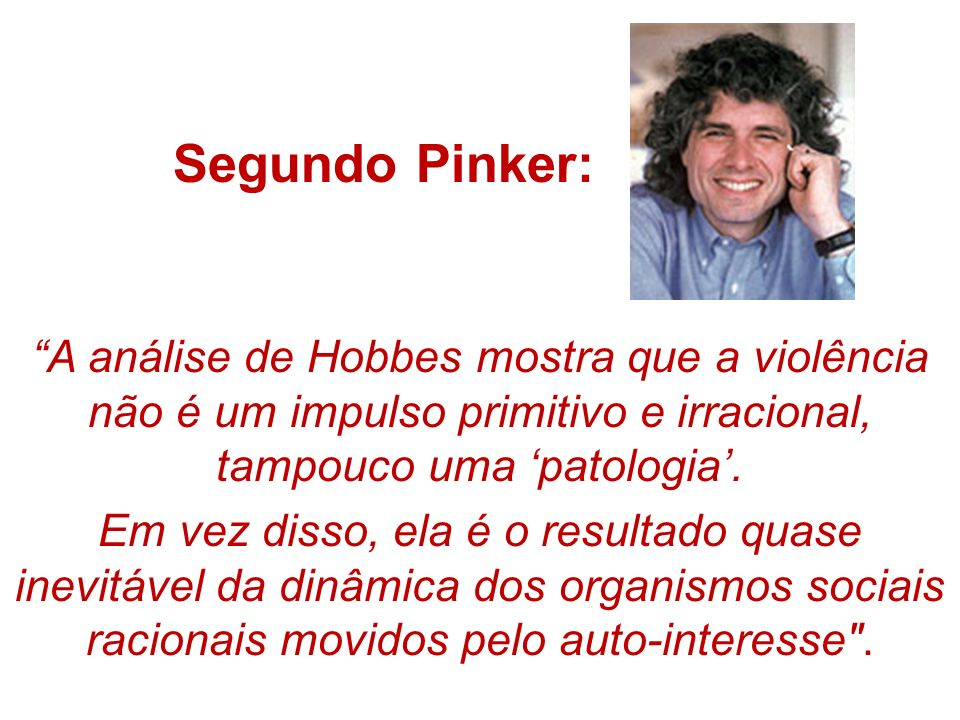 Segundo Pinker: A análise de Hobbes mostra que a violência não é um impulso primitivo e irracional, tampouco uma 'patologia'.