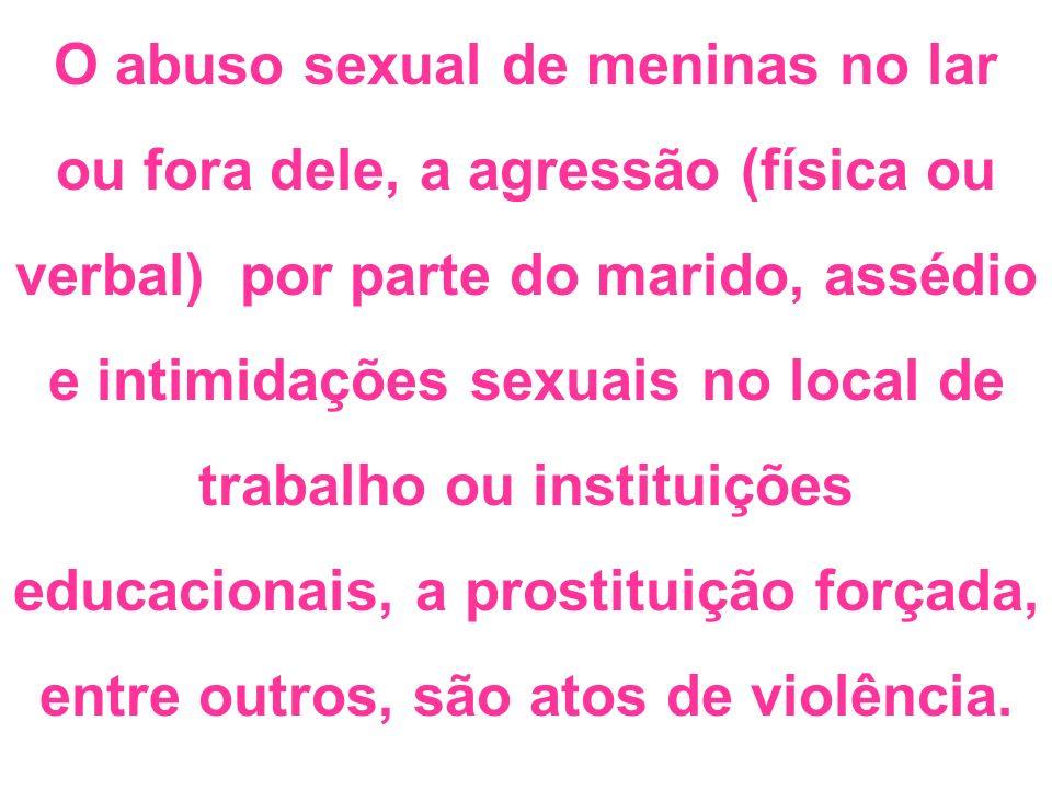 O abuso sexual de meninas no lar ou fora dele, a agressão (física ou verbal) por parte do marido, assédio e intimidações sexuais no local de trabalho ou instituições educacionais, a prostituição forçada, entre outros, são atos de violência.