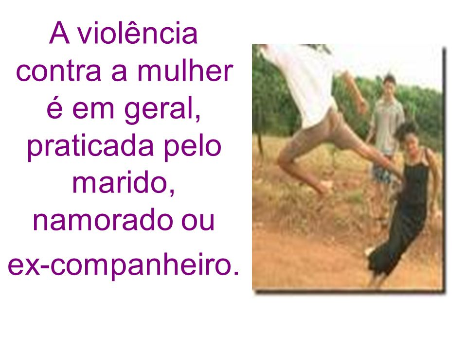 A violência contra a mulher é em geral, praticada pelo marido, namorado ou