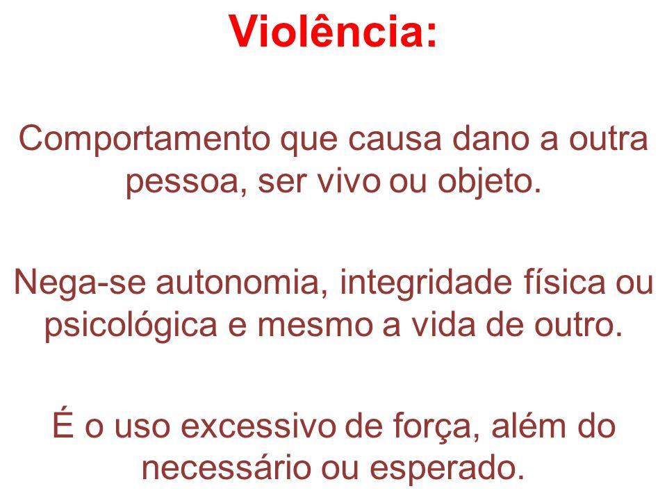 Violência:Comportamento que causa dano a outra pessoa, ser vivo ou objeto.