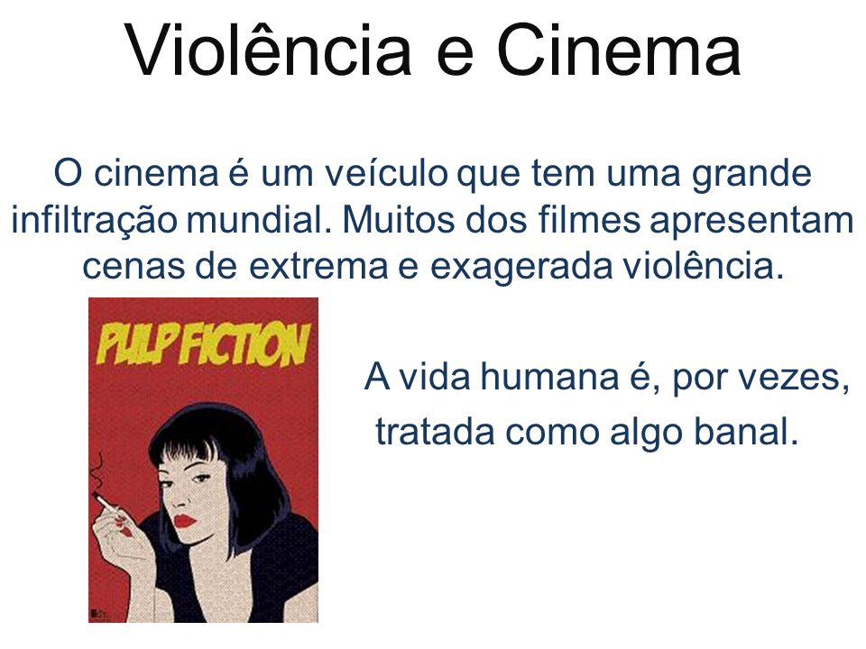 Violência e CinemaO cinema é um veículo que tem uma grande infiltração mundial. Muitos dos filmes apresentam cenas de extrema e exagerada violência.
