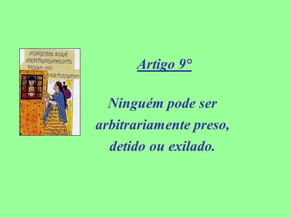 Artigo 9° Ninguém pode ser arbitrariamente preso, detido ou exilado.