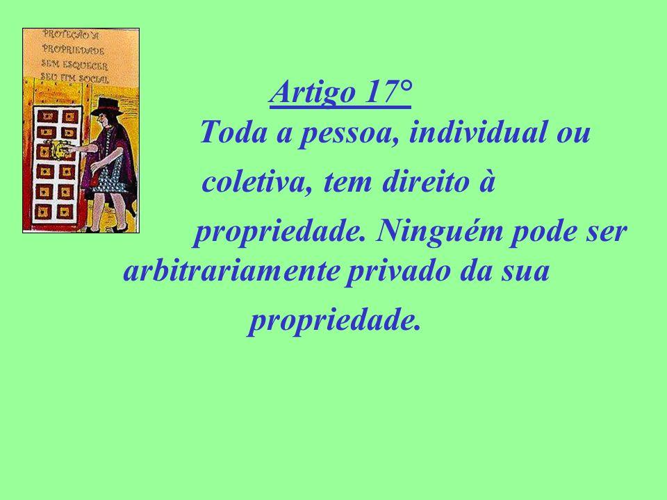 Artigo 17° Toda a pessoa, individual ou coletiva, tem direito à