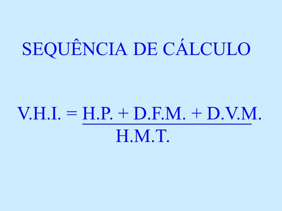 SEQUÊNCIA DE CÁLCULO V.H.I. = H.P. + D.F.M. + D.V.M. H.M.T.