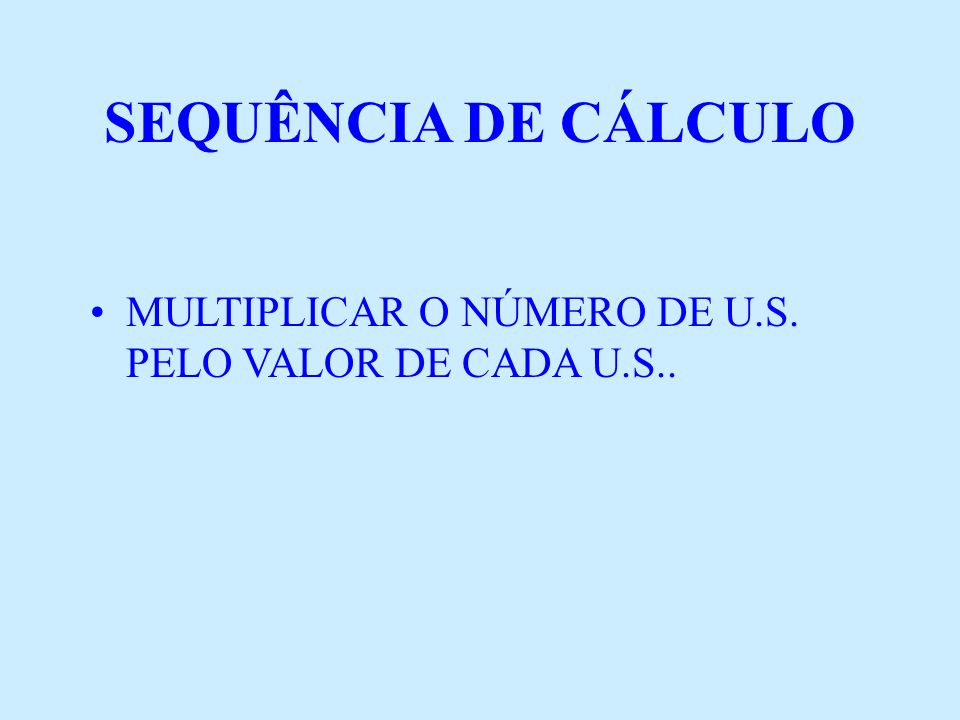 SEQUÊNCIA DE CÁLCULO MULTIPLICAR O NÚMERO DE U.S. PELO VALOR DE CADA U.S..