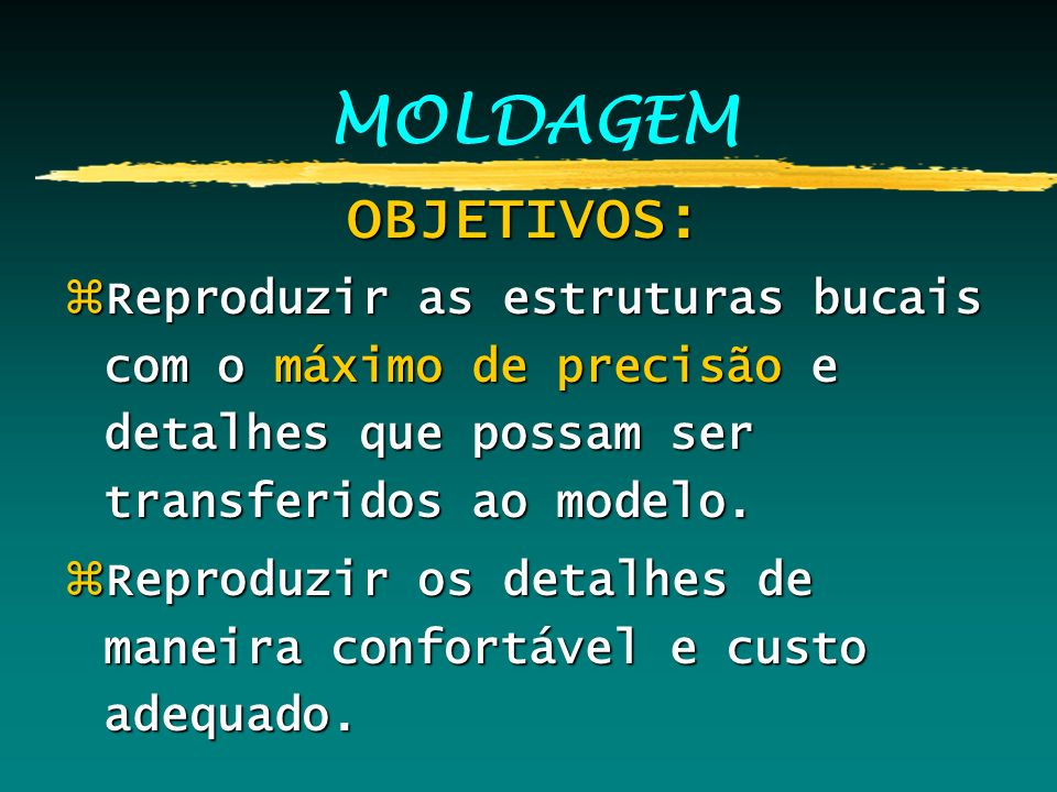 MOLDAGEM OBJETIVOS: Reproduzir as estruturas bucais com o máximo de precisão e detalhes que possam ser transferidos ao modelo.