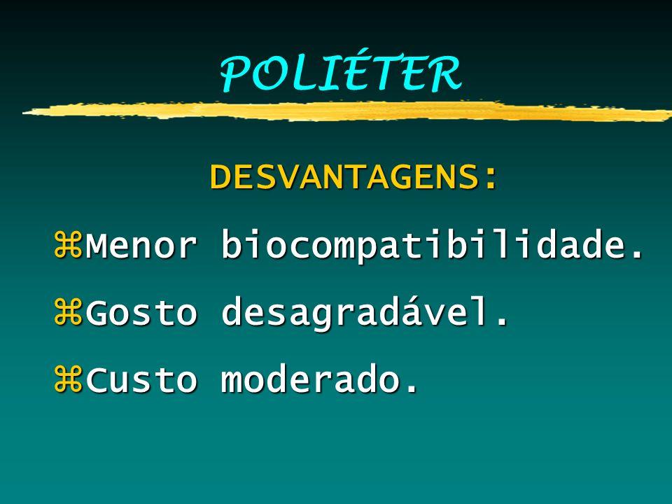 POLIÉTER DESVANTAGENS: Menor biocompatibilidade. Gosto desagradável.