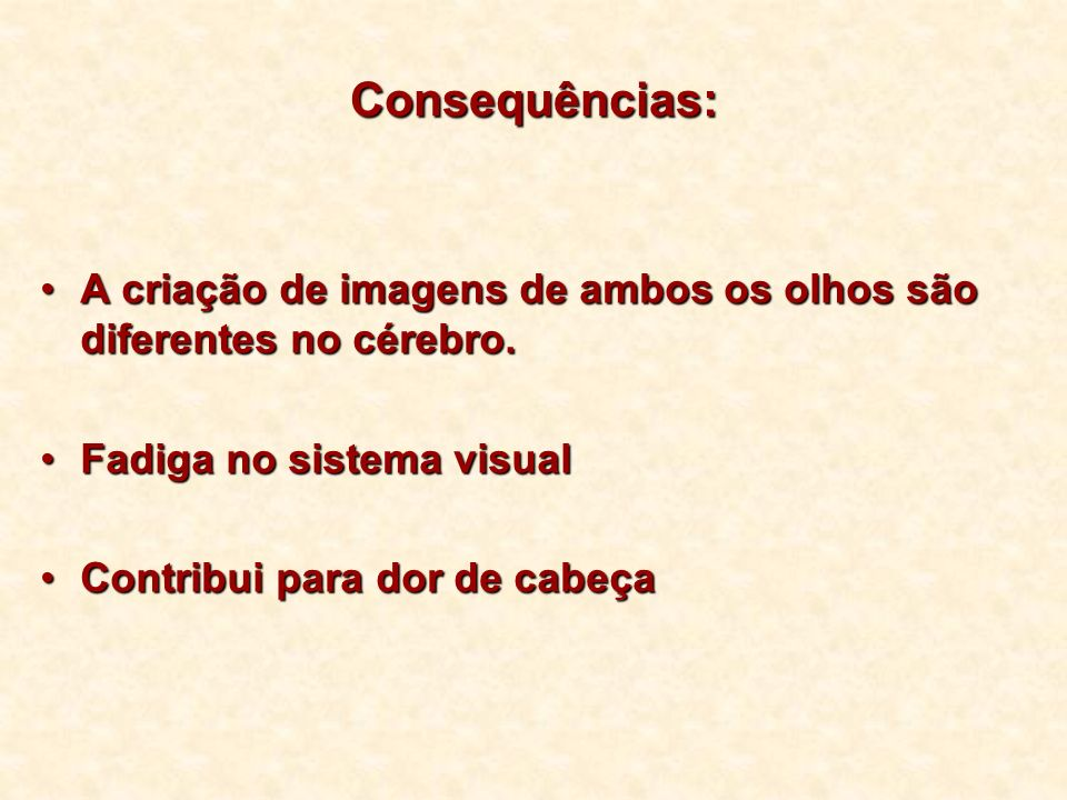 Consequências: A criação de imagens de ambos os olhos são diferentes no cérebro. Fadiga no sistema visual.