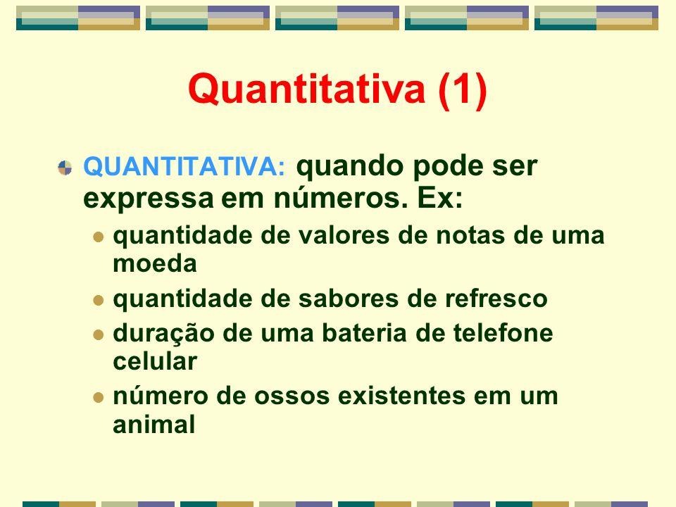 Quantitativa (1) QUANTITATIVA: quando pode ser expressa em números. Ex: quantidade de valores de notas de uma moeda.