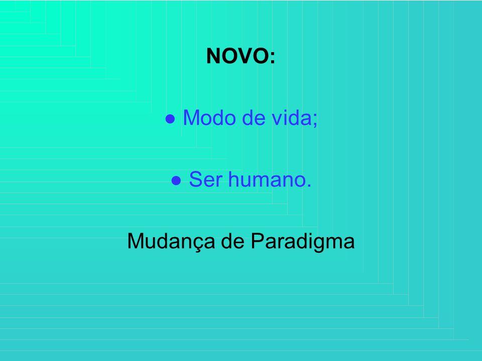 NOVO: ● Modo de vida; ● Ser humano. Mudança de Paradigma