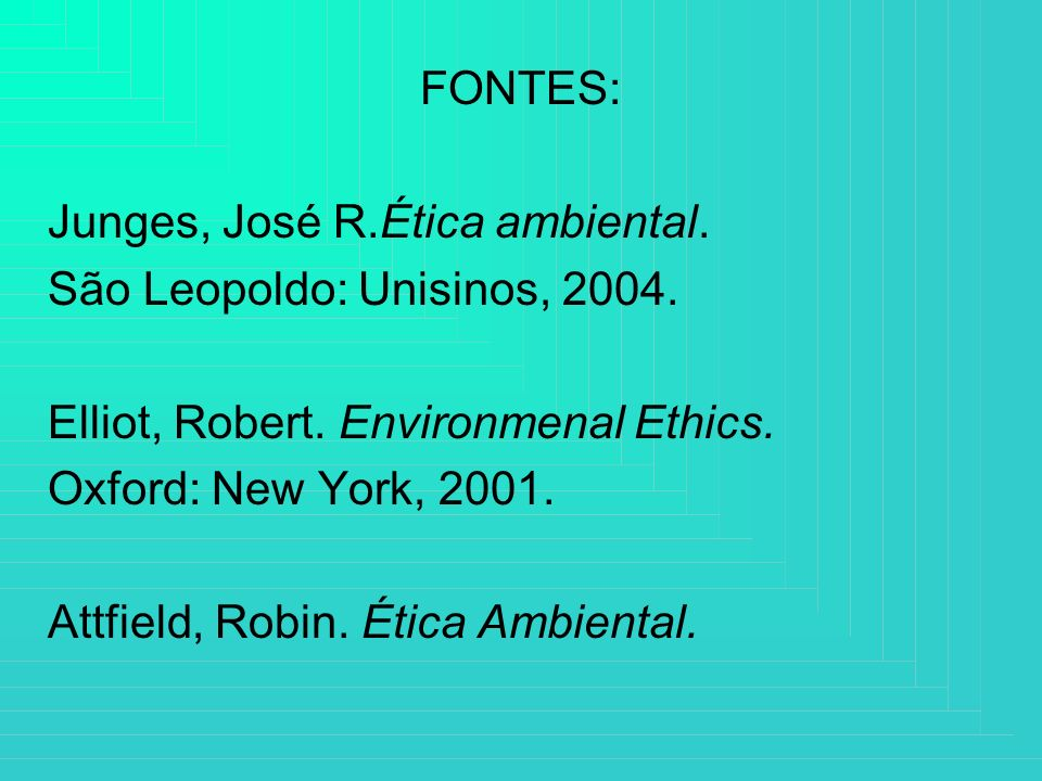 FONTES: Junges, José R.Ética ambiental. São Leopoldo: Unisinos, 2004. Elliot, Robert. Environmenal Ethics.