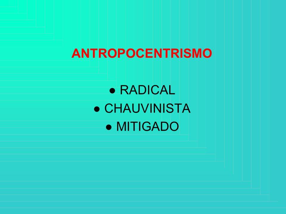 ANTROPOCENTRISMO ● RADICAL ● CHAUVINISTA ● MITIGADO