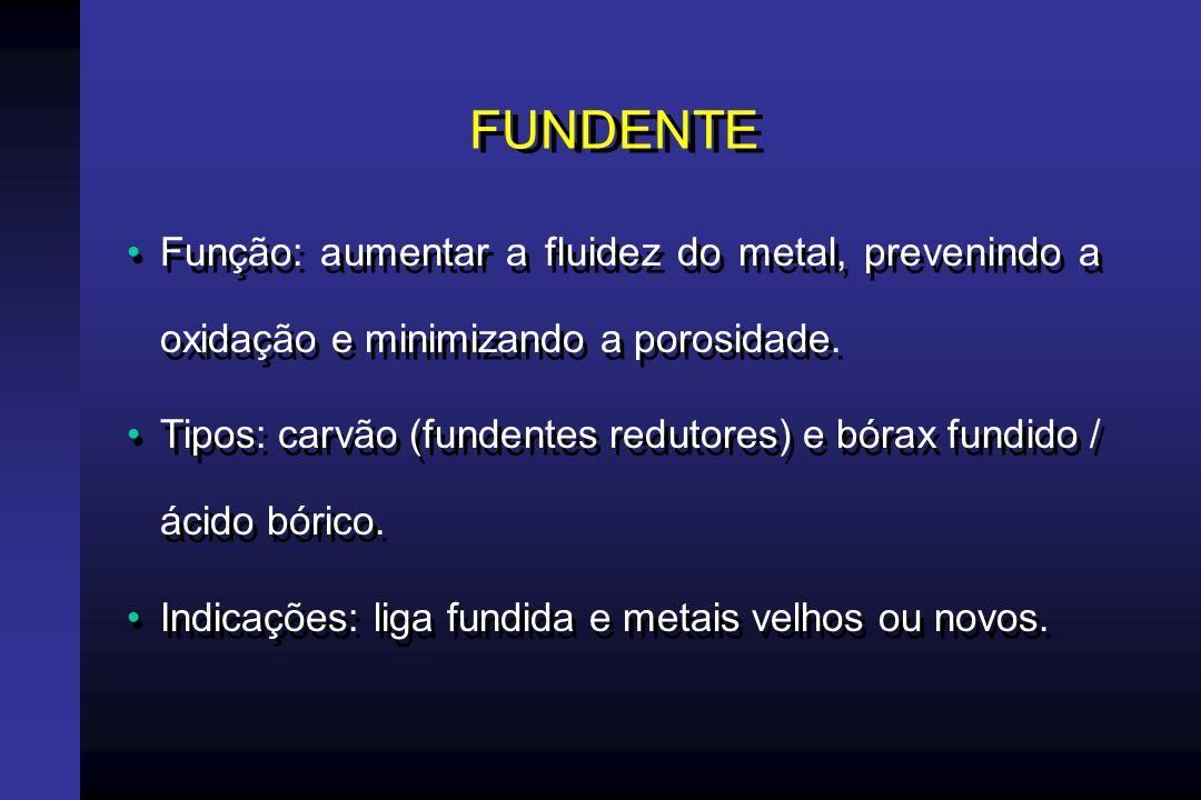FUNDENTE Função: aumentar a fluidez do metal, prevenindo a oxidação e minimizando a porosidade.