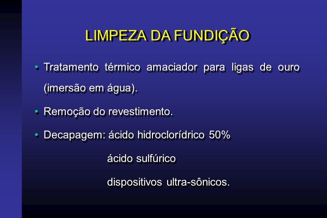 LIMPEZA DA FUNDIÇÃO Tratamento térmico amaciador para ligas de ouro (imersão em água). Remoção do revestimento.