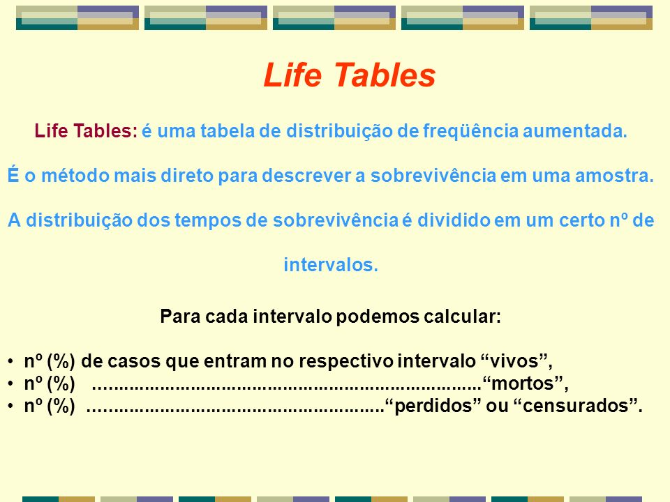 Life Tables Life Tables: é uma tabela de distribuição de freqüência aumentada.