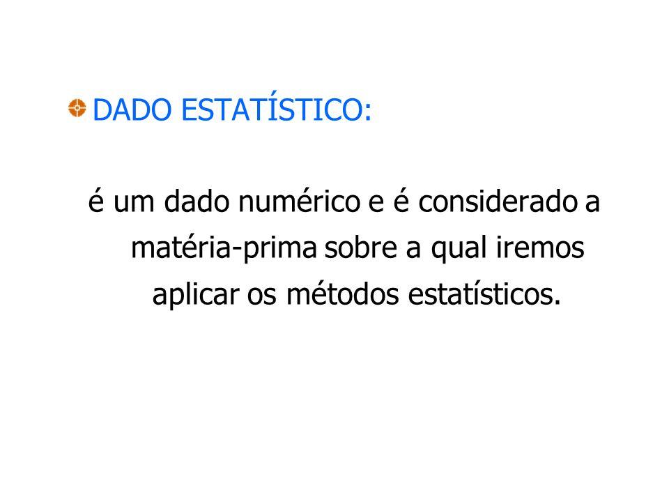 DADO ESTATÍSTICO: é um dado numérico e é considerado a matéria-prima sobre a qual iremos aplicar os métodos estatísticos.