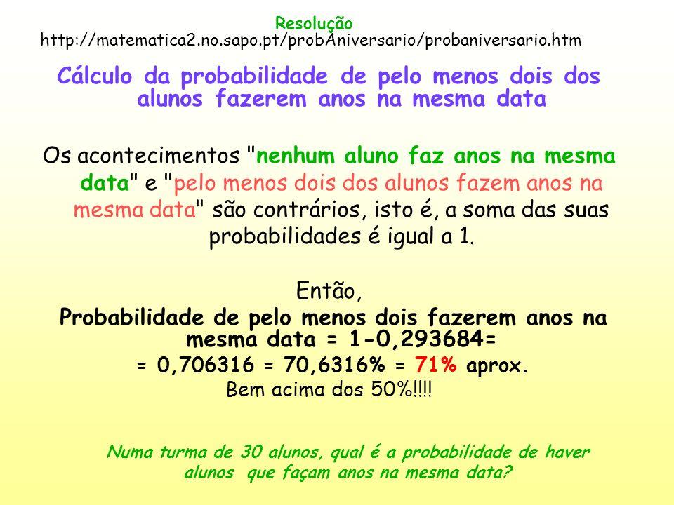Resolução http://matematica2.no.sapo.pt/probAniversario/probaniversario.htm.