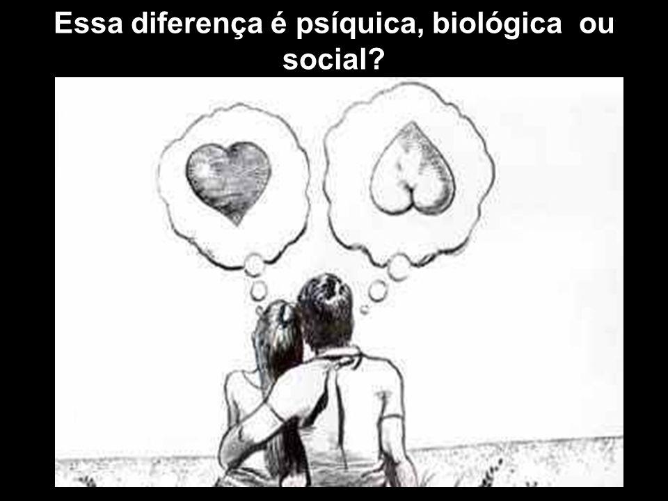 Essa diferença é psíquica, biológica ou social